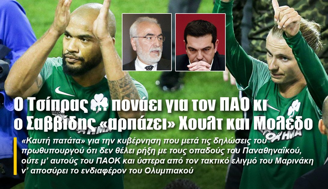 Ο Τσίπρας … πονάει για τον ΠΑΟ κι ο Σαββίδης «αρπάζει» Χουλτ και Μολέδο